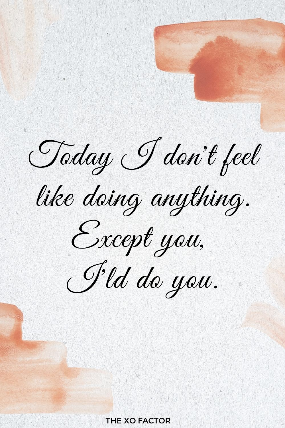 Today I don't feel like doing anything. Except you, I'd do you.