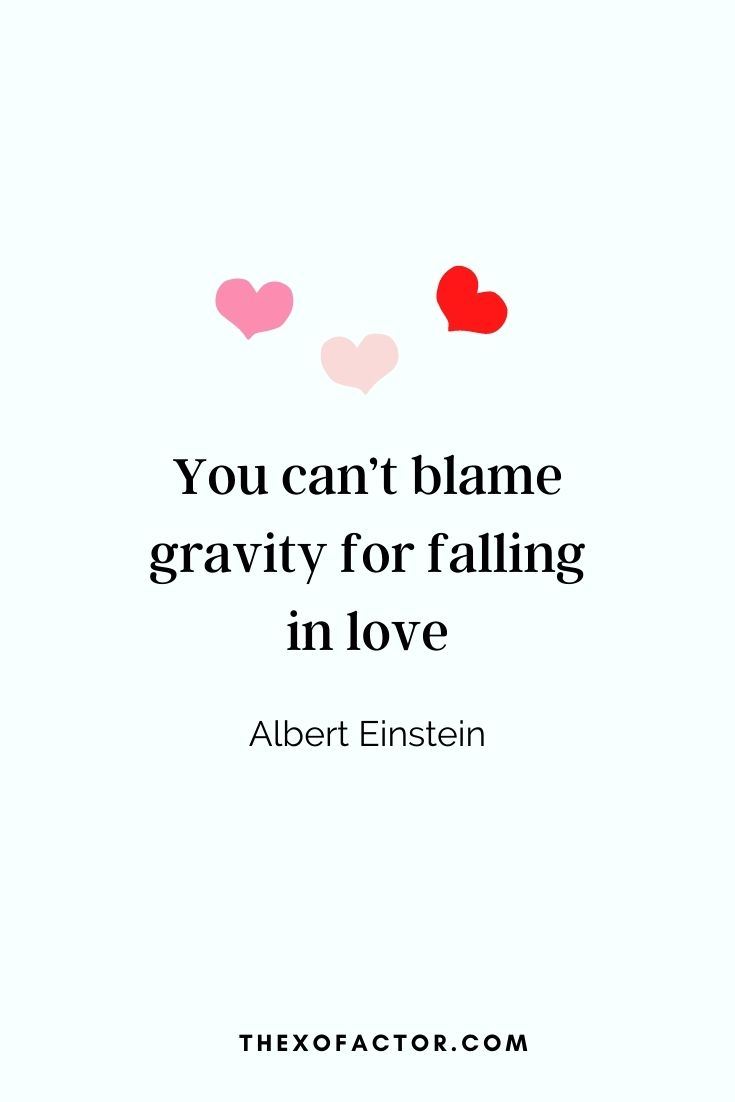 """You can't blame gravity for falling in love."" Albert Einstein"