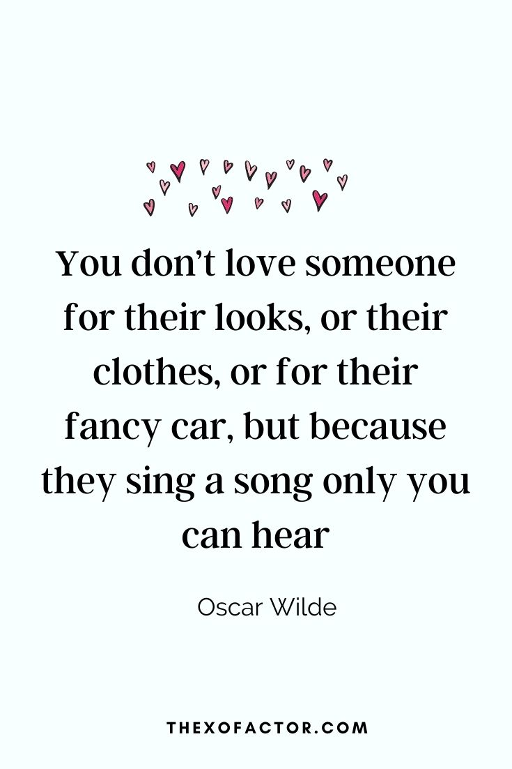 """ You don't love someone for their looks, or their clothes, or for their fancy car, but because they sing a song only you can hear""- Oscar Wilde"