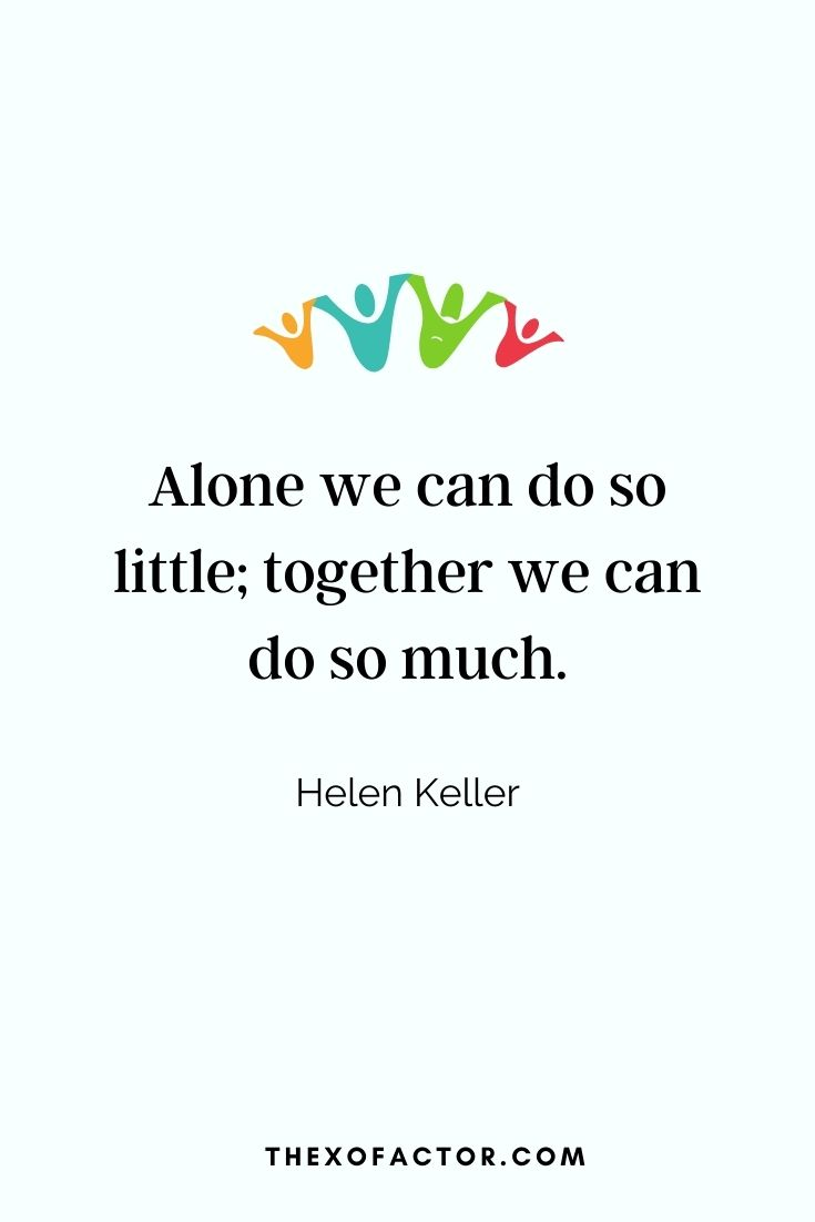 """ Alone we can do so little; together we can do so much"" Helen Keller"