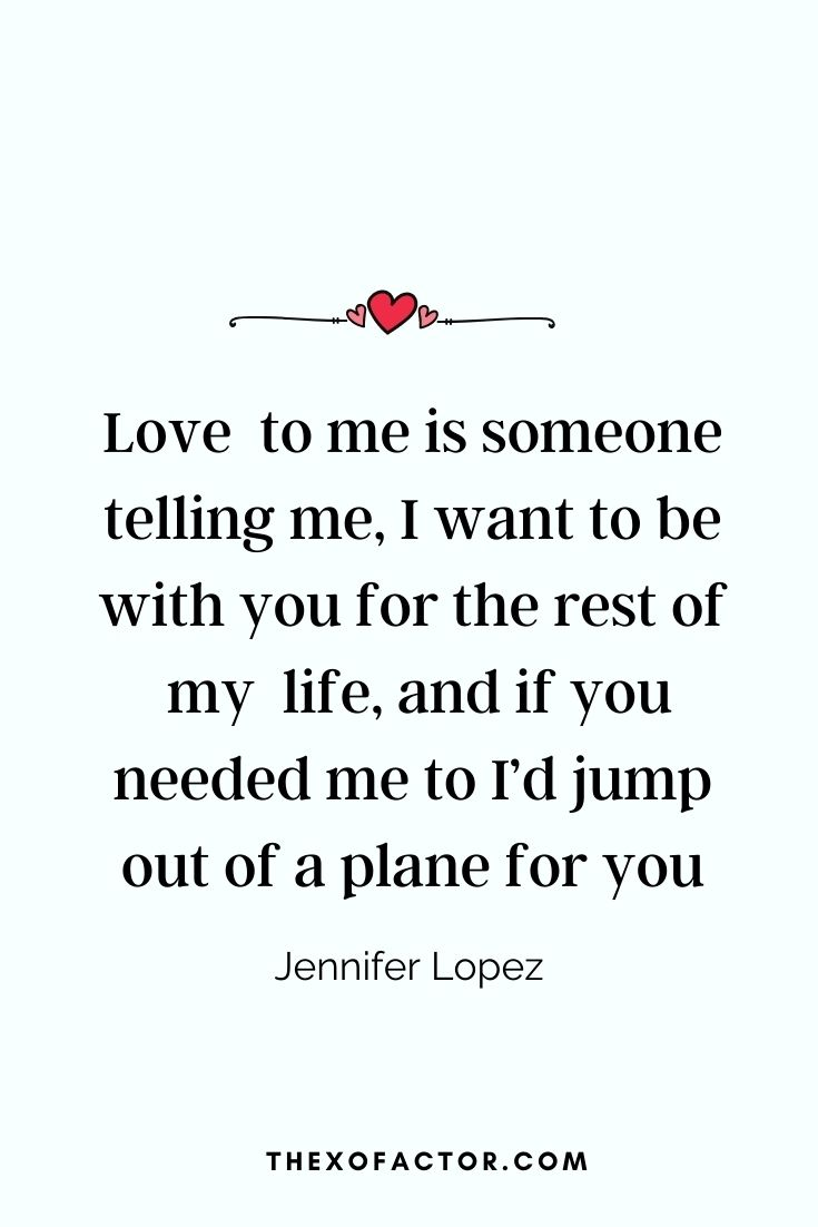 """Love  to me is someone telling me, I want to be with you for the rest of my  life, and if you needed me to I'd jump out of a plane for you."" Jennifer Lopez"