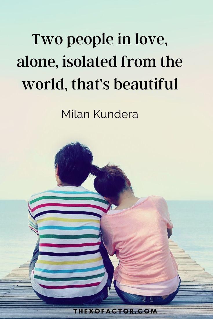 """Two people in love, alone, isolated from the world, that's beautiful."" Milan Kundera"