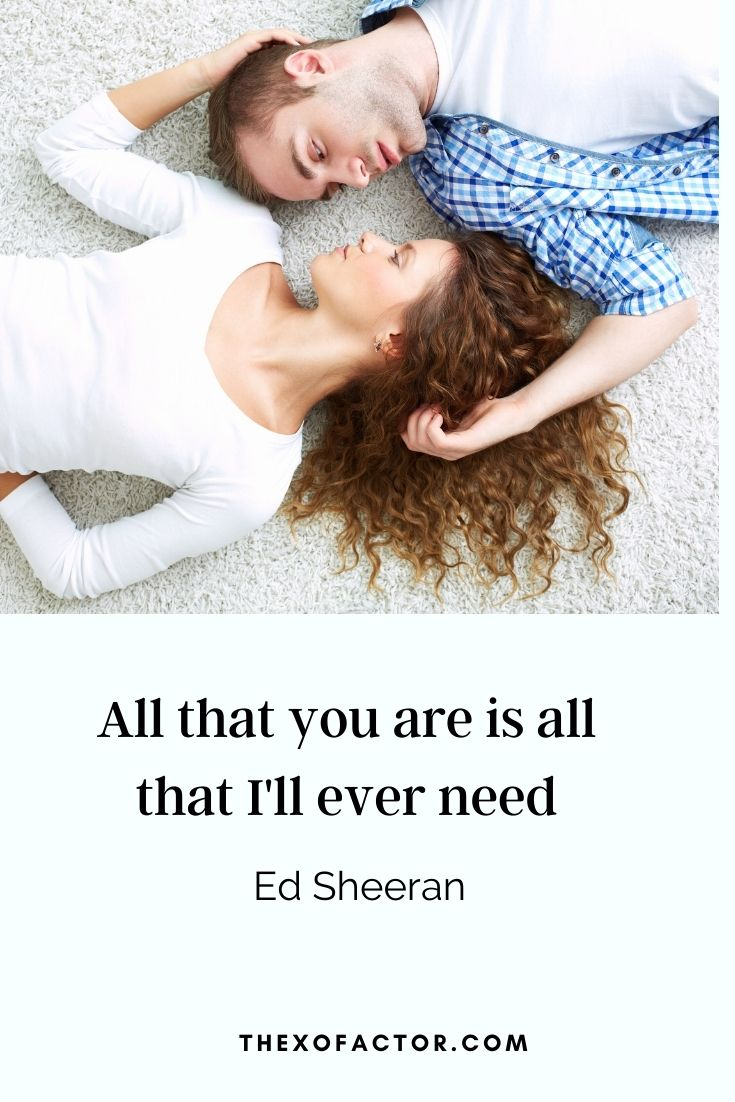 "love quotes: ""All that you are is all that I'll ever need"" Ed Sheeran"