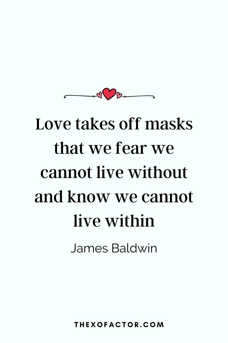 """ Love takes off masks that we fear we cannot live without and know we cannot live within"" James Baldwin"