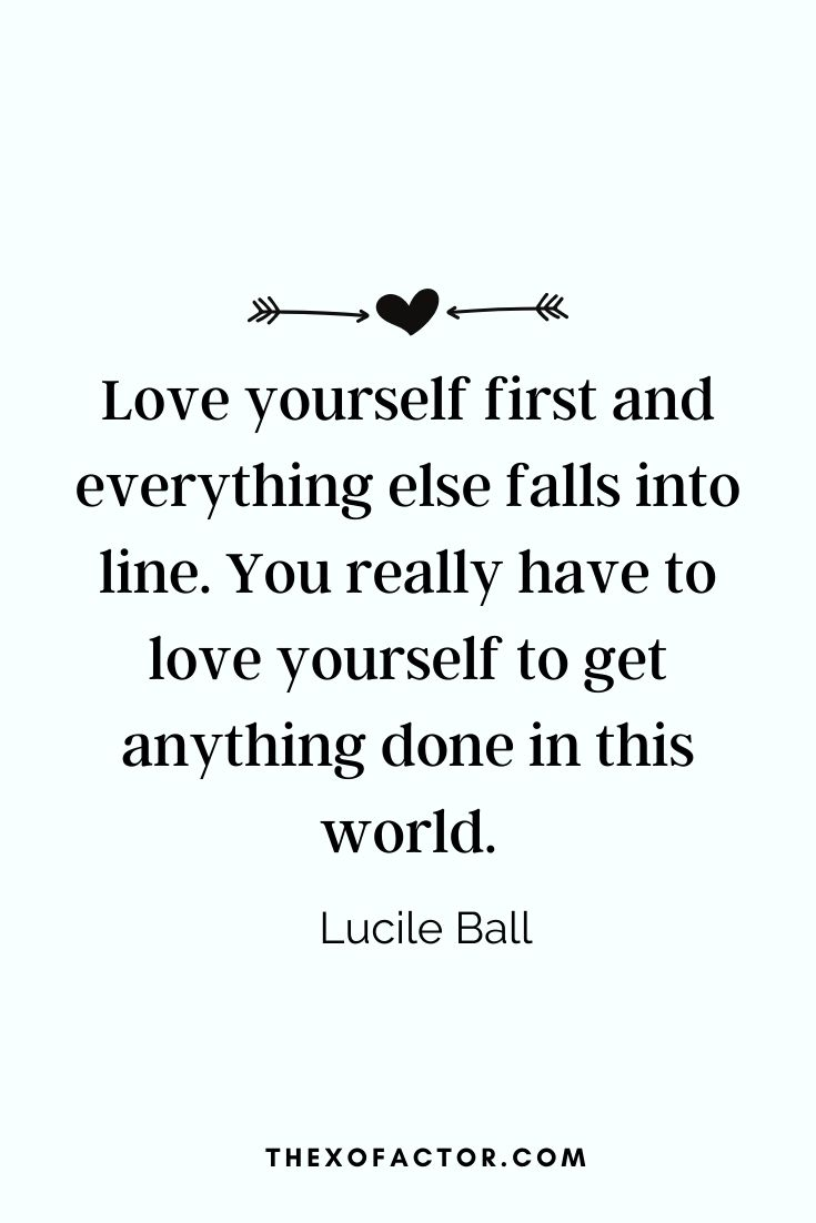 """ Love yourself first and everything else falls into line. You really have to love yourself to get anything done in this world"" Lucile Ball"