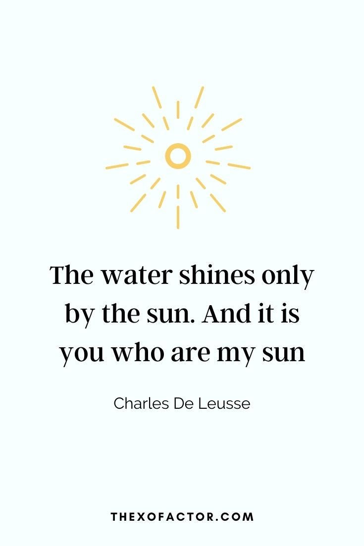 "love quote: The water shines only by the sun. And it is you who are my sun"" - Charles De Leusse"