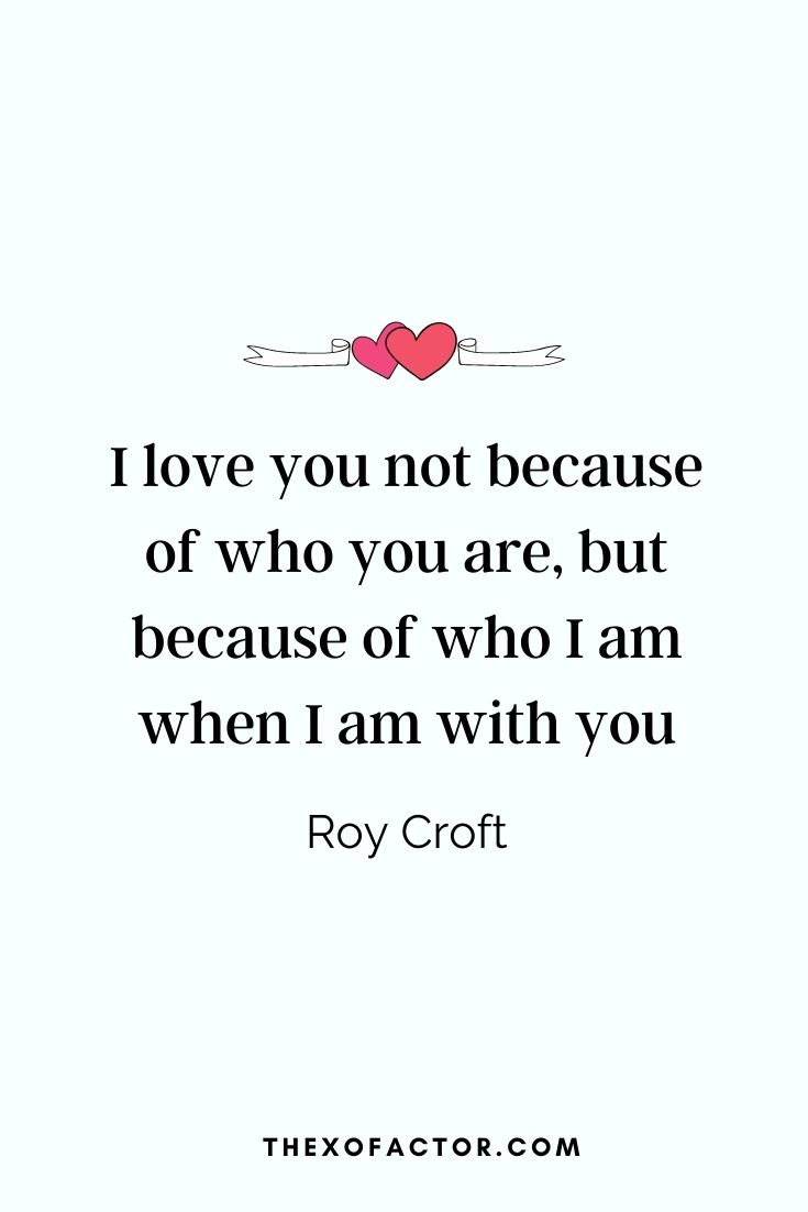 """ I love you not because of who you are, but because of who I am when I am with you.""  Roy Croft"