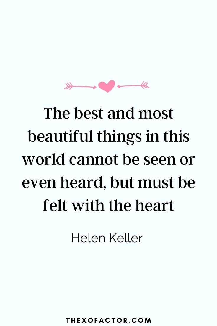 """ The best and most beautiful things in this world cannot be seen or even heard, but must be felt with the heart."" Helen Keller"