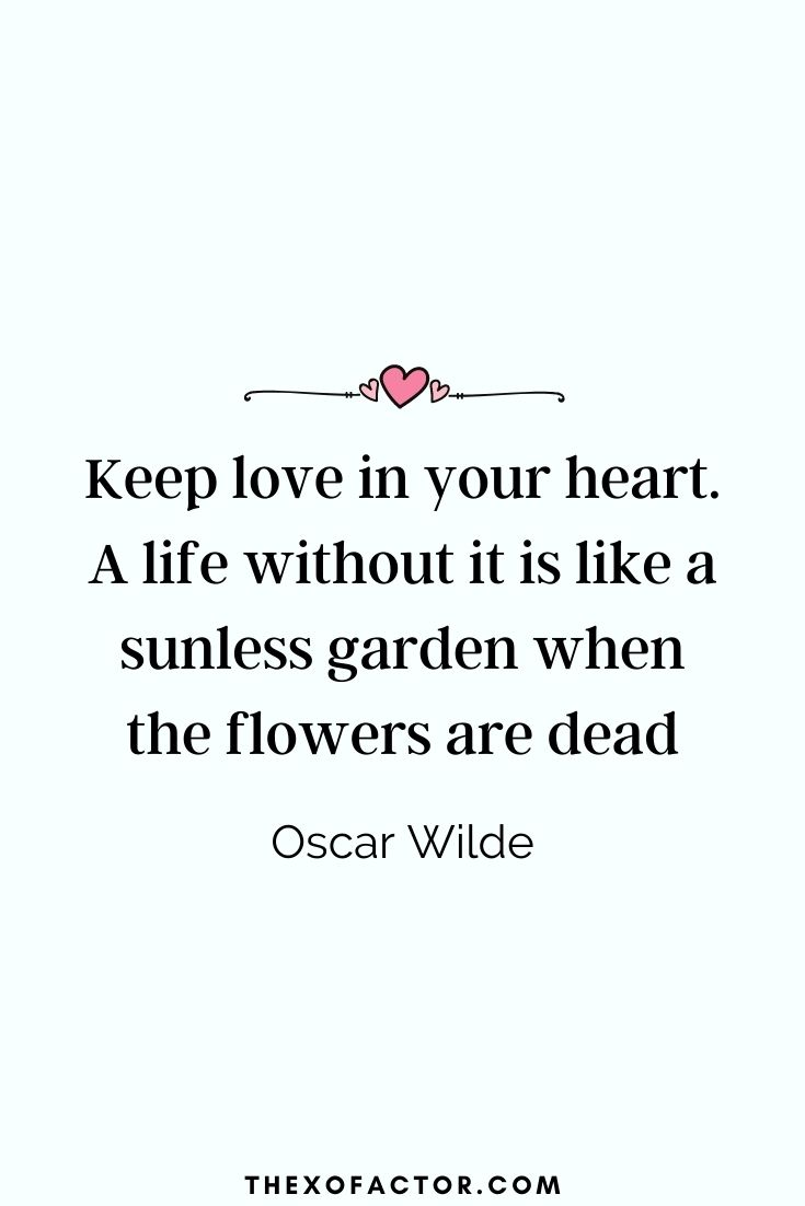 """ Keep love in your heart. A life without it is like a sunless garden when the flowers are dead."" Oscar Wilde"