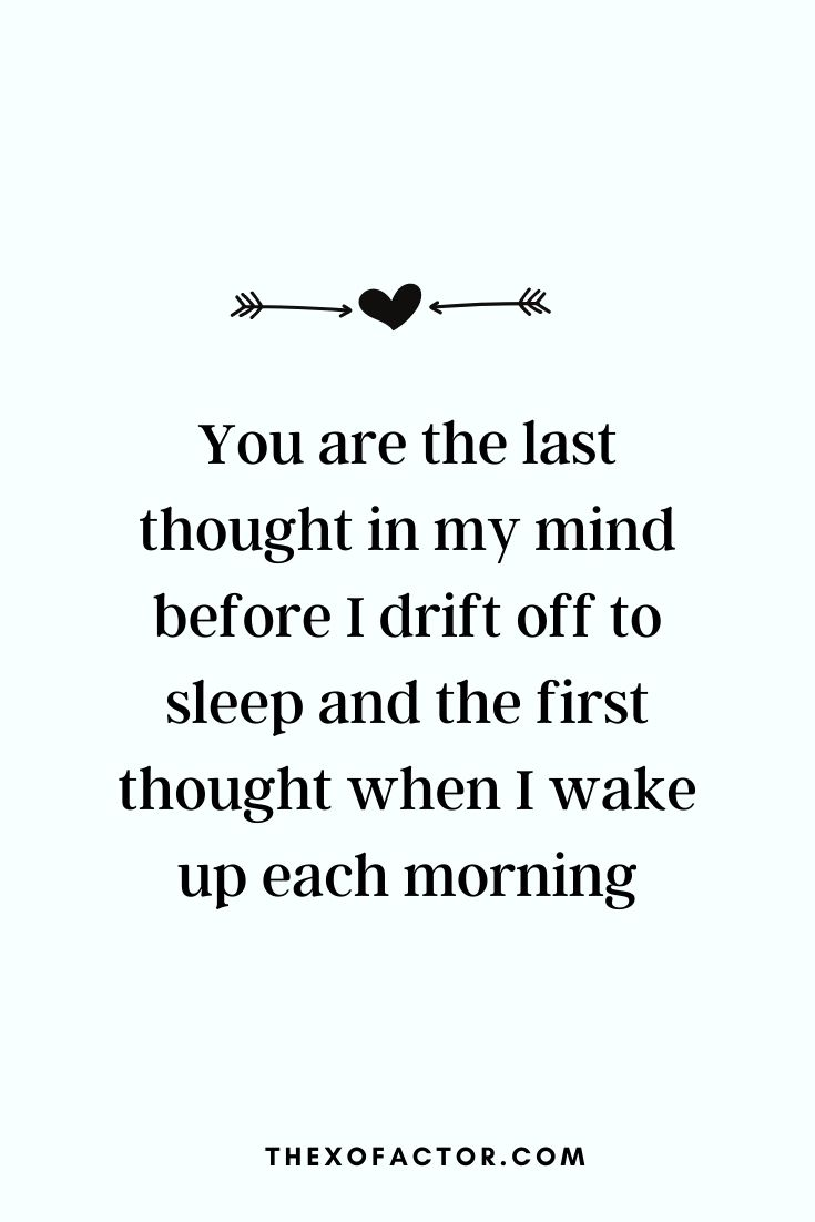 "love quotes: "" You are the last thought in my mind before I drift off to sleep and the first thought when I wake up each morning """