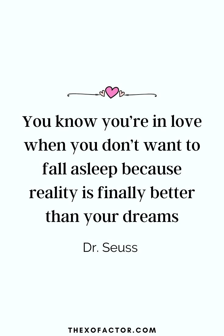 """ You know you're in love when you don't want to fall asleep because reality is finally better than your dreams"" Dr. Seuss"