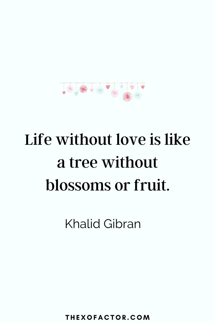 """ Life without love is like a tree without blossoms or fruit."" Khalil Gibran"