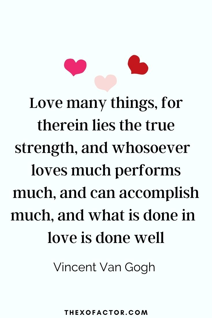 """ Love many things, for therein lies the true strength, and whosoever  loves much performs much, and can accomplish much, and what is done in  love is done well.""Vincent Van Gogh"