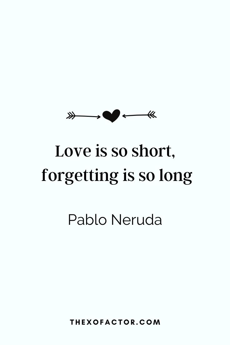 "love quotes: "" Love is so short, forgetting is so long."" Pablo Neruda"