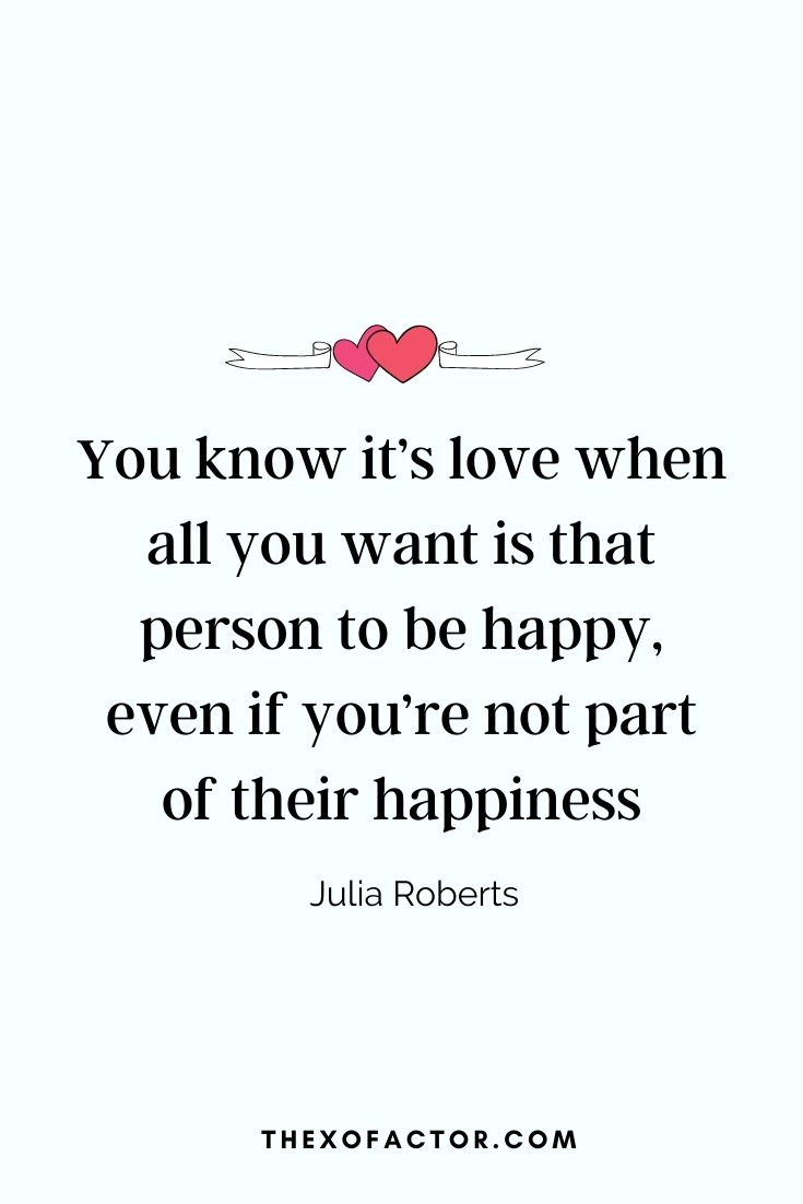 """ You know it's love when all you want is that person to be happy, even if you're not part of their happiness "" Julia Roberts"