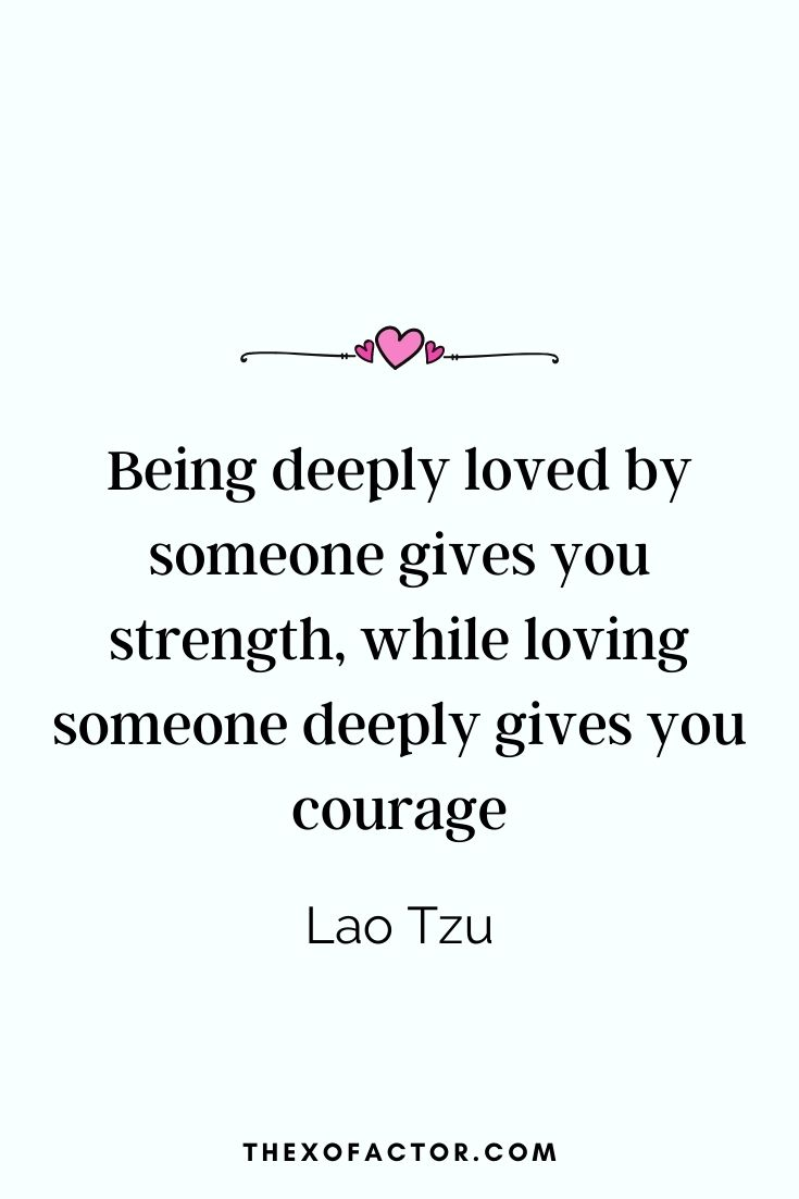 """ Being deeply loved by someone gives you strength, while loving someone deeply gives you courage."" Lao Tzu"