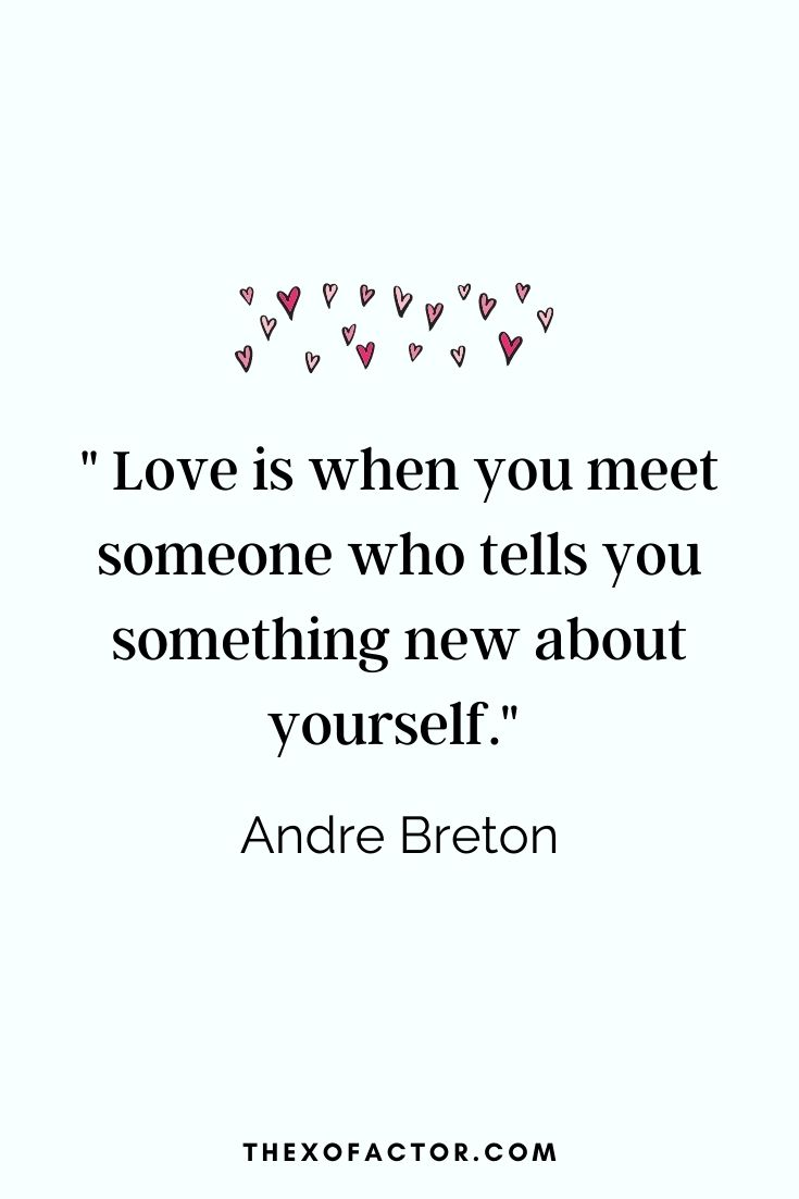""" Love is when you meet someone who tells you something new about yourself."" Andre Breton"