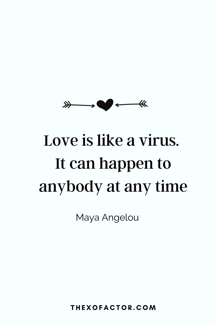 """ Love is like a virus. It can happen to anybody at any time"" Maya Angelou"
