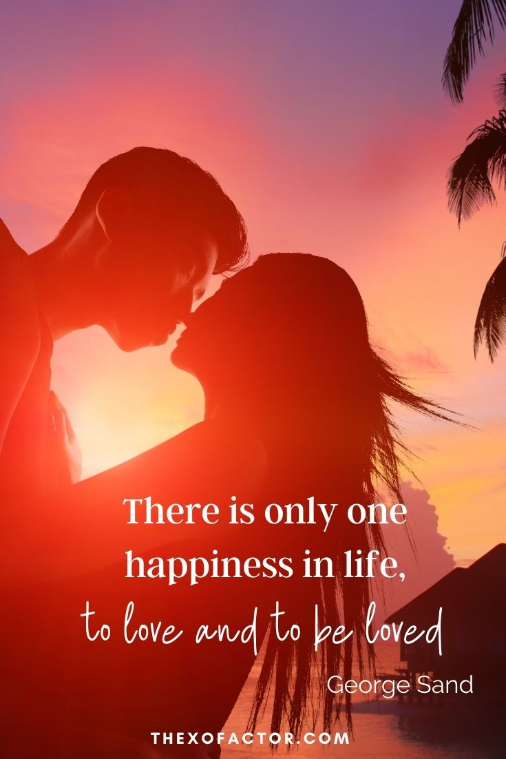 """There is only one happiness in life, to love and to be loved."" George Sand"