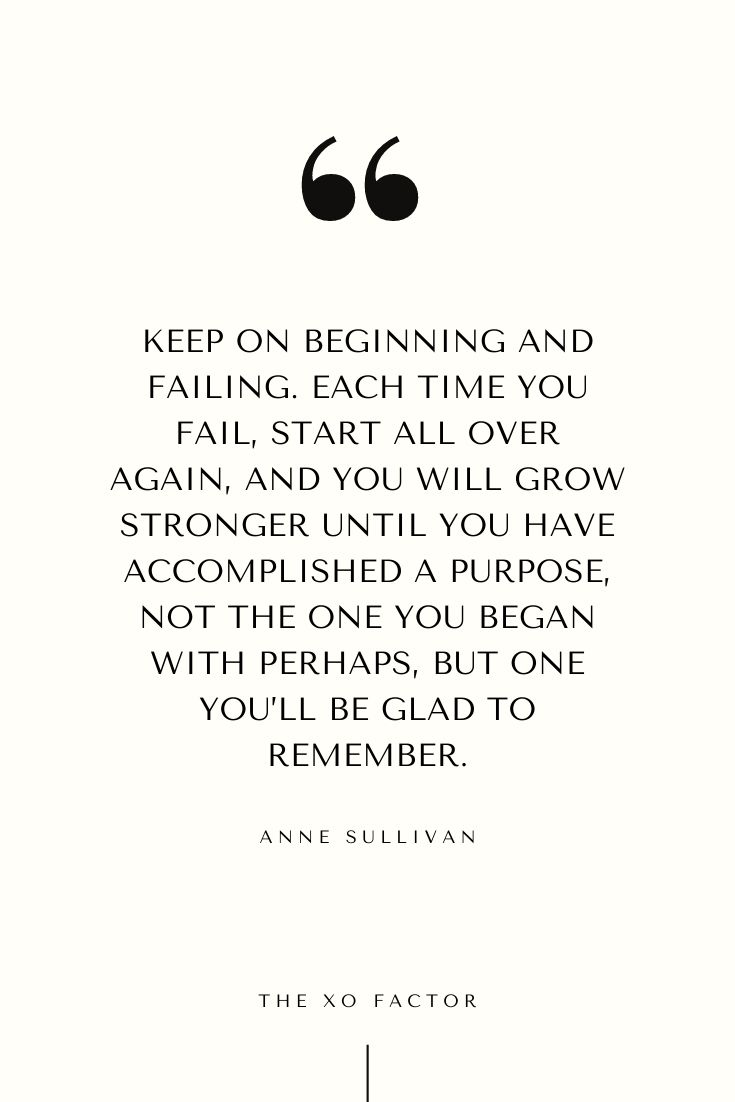 Keep on beginning and failing. Each time you fail, start all over again, and you will grow stronger until you have accomplished a purpose — not the one you began with perhaps, but one you'll be glad to remember. - Anne Sullivan