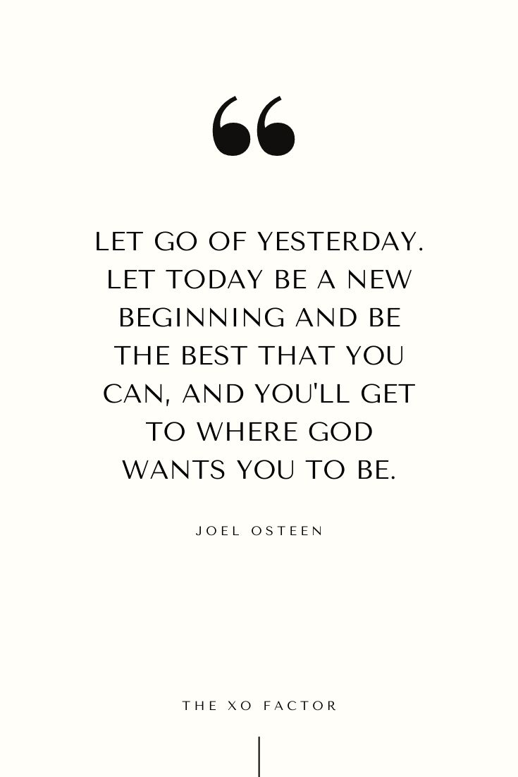Let go of yesterday. Let today be a new beginning and be the best that you can, and you'll get to where God wants you to be.     Joel Osteen