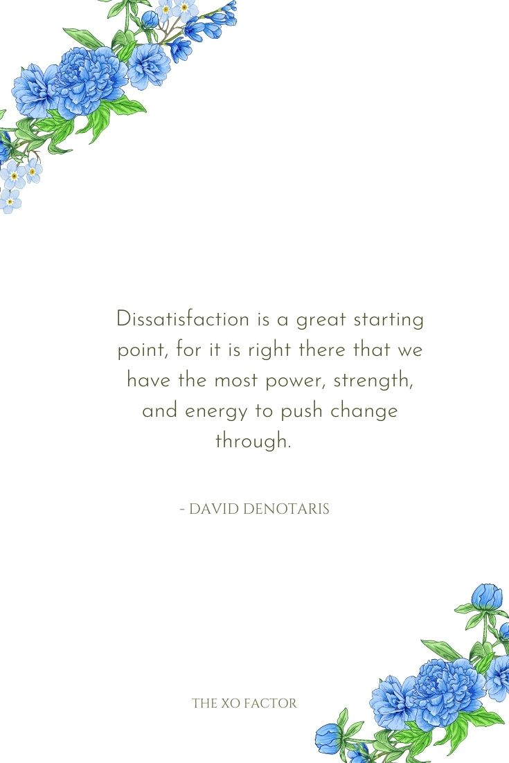 Dissatisfaction is a great starting point, for it is right there that we have the most power, strength, and energy to push change through.      - David DeNotaris
