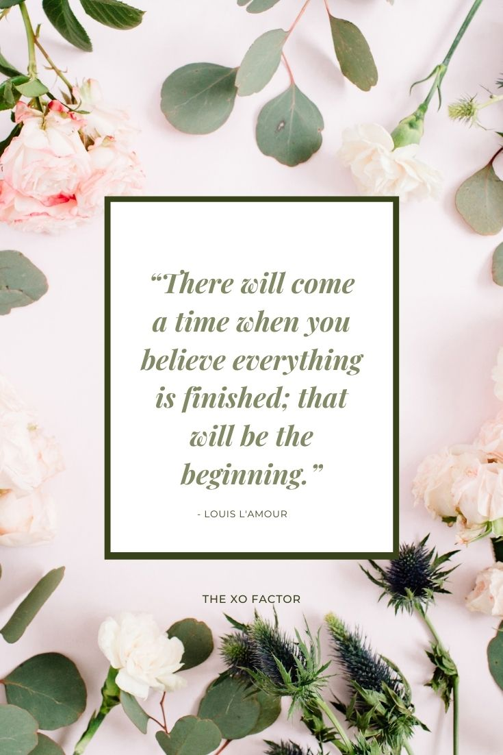 """There will come a time when you believe everything is finished; that will be the beginning."" - Louis L'Amour"