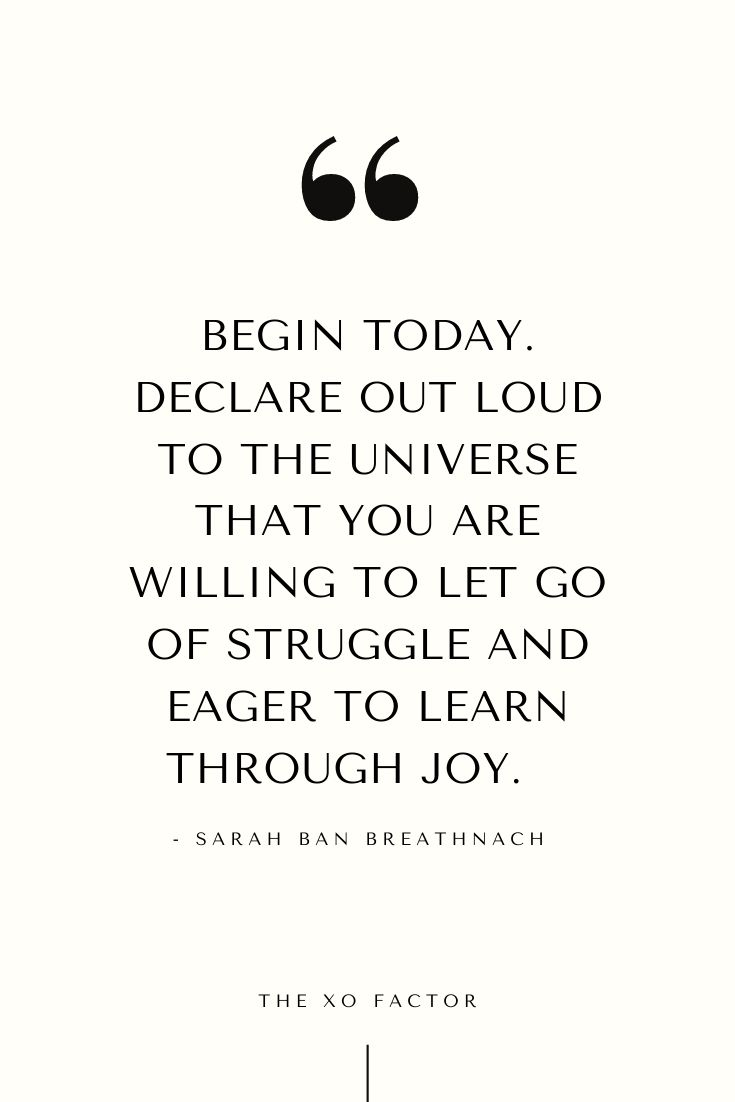 Begin today. Declare out loud to the universe that you are willing to let go of struggle and eager to learn through joy.      - Sarah Ban Breathnach