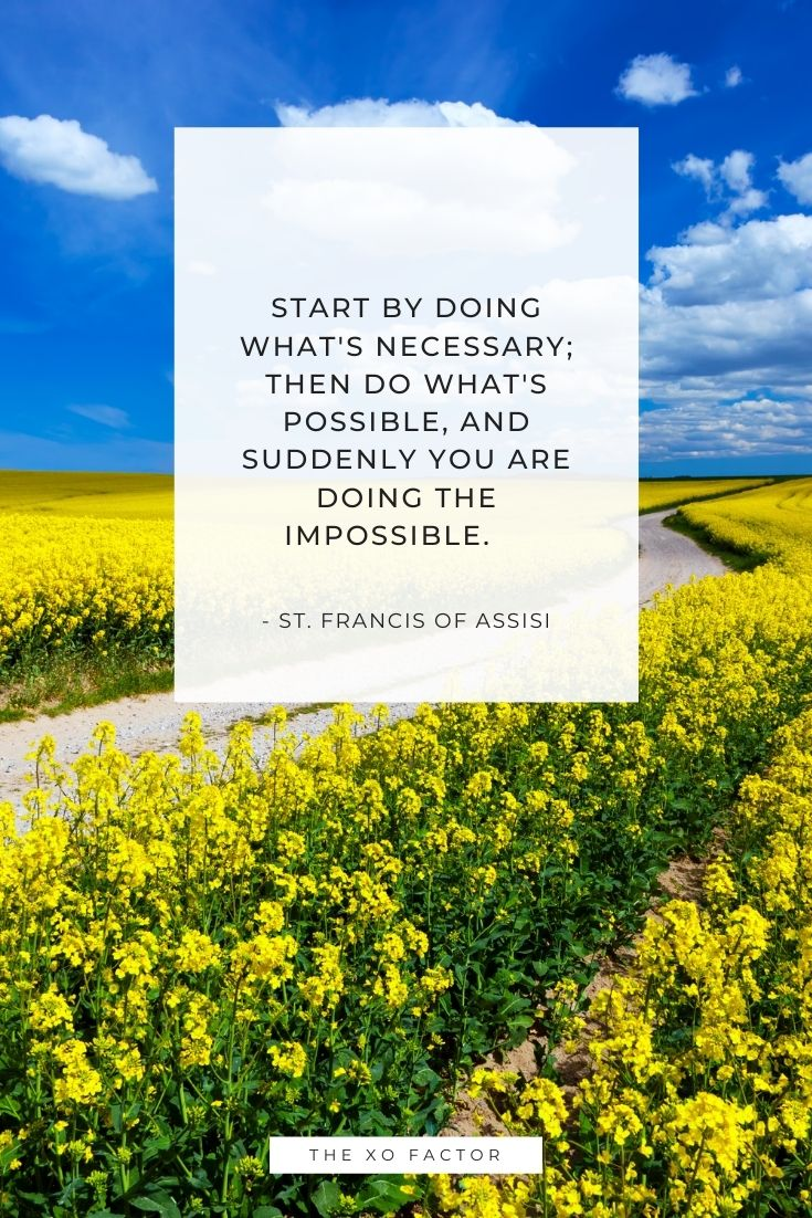 Start by doing what's necessary; then do what's possible, and suddenly you are doing the impossible.      - St. Francis of Assisi