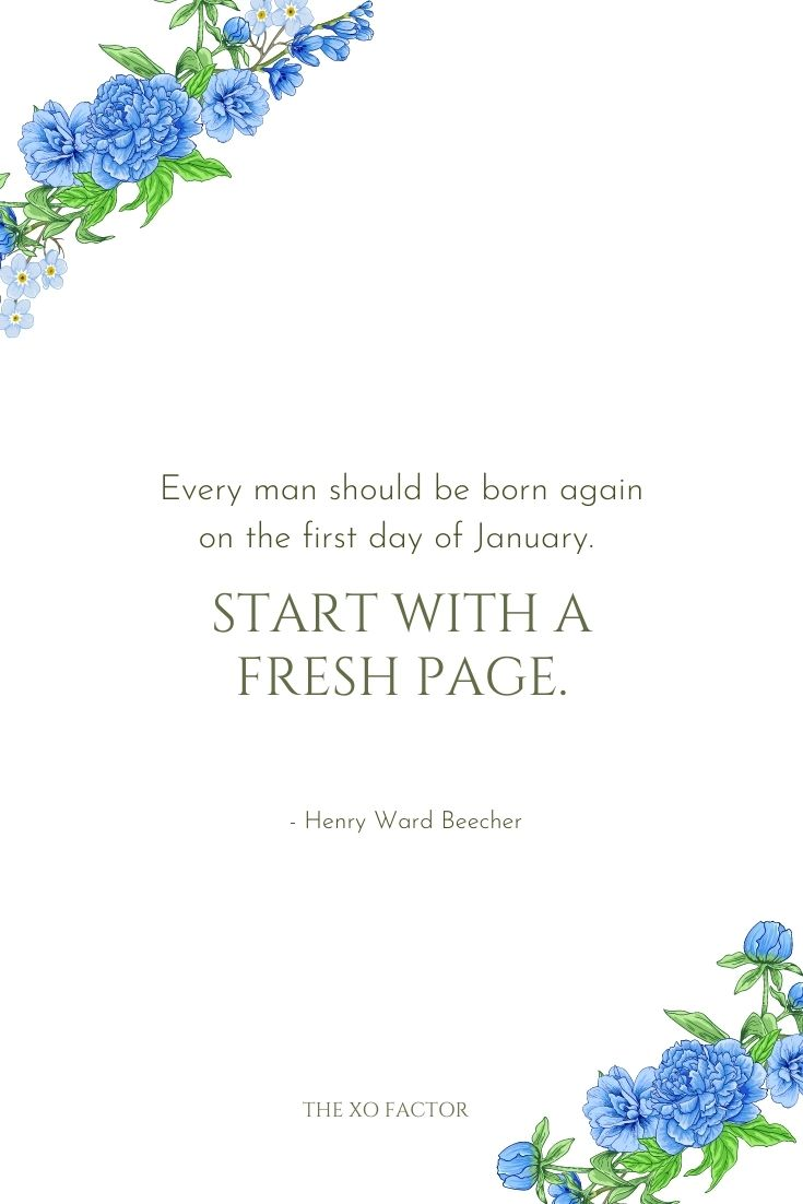 Every man should be born again on the first day of January. Start with a fresh page.      - Henry Ward Beecher