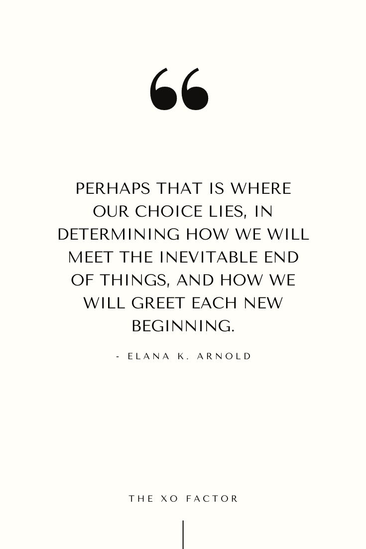 Perhaps that is where our choice lies—in determining how we will meet the inevitable end of things, and how we will greet each new beginning. - Elana K. Arnold
