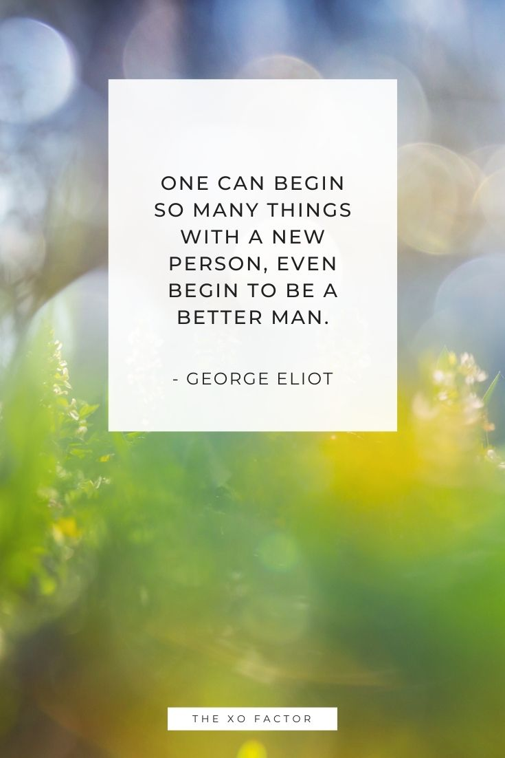 One can begin so many things with a new person, even begin to be a better man. - George Eliot