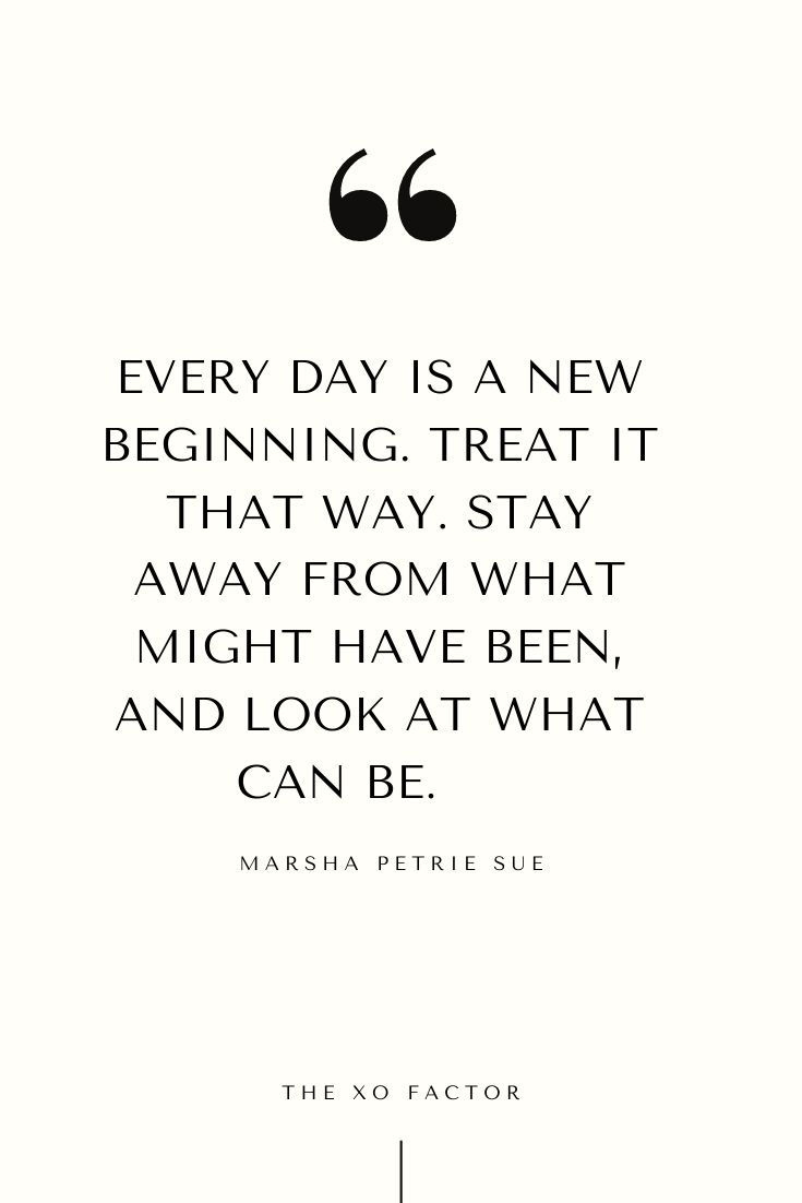 Every day is a new beginning. Treat it that way. Stay away from what might have been, and look at what can be.      - Marsha Petrie Sue