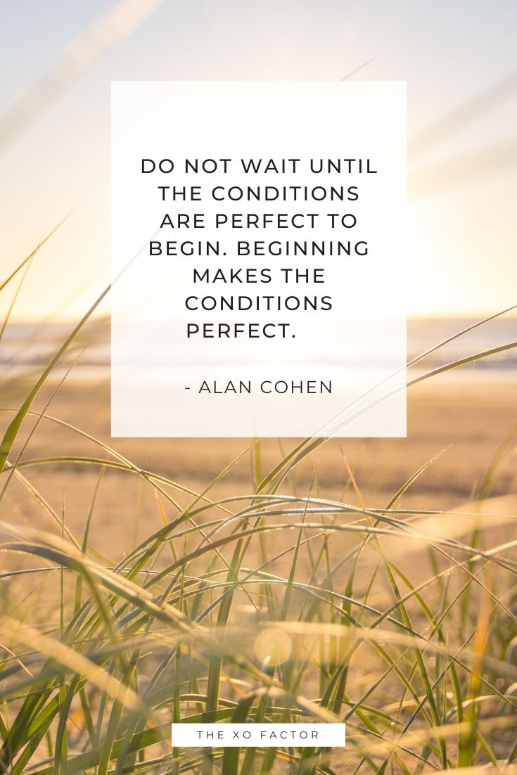 Do not wait until the conditions are perfect to begin. Beginning makes the conditions perfect.      - Alan Cohen