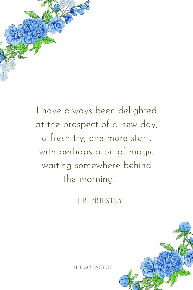 I have always been delighted at the prospect of a new day, a fresh try, one more start, with perhaps a bit of magic waiting somewhere behind the morning.      - J. B. Priestly