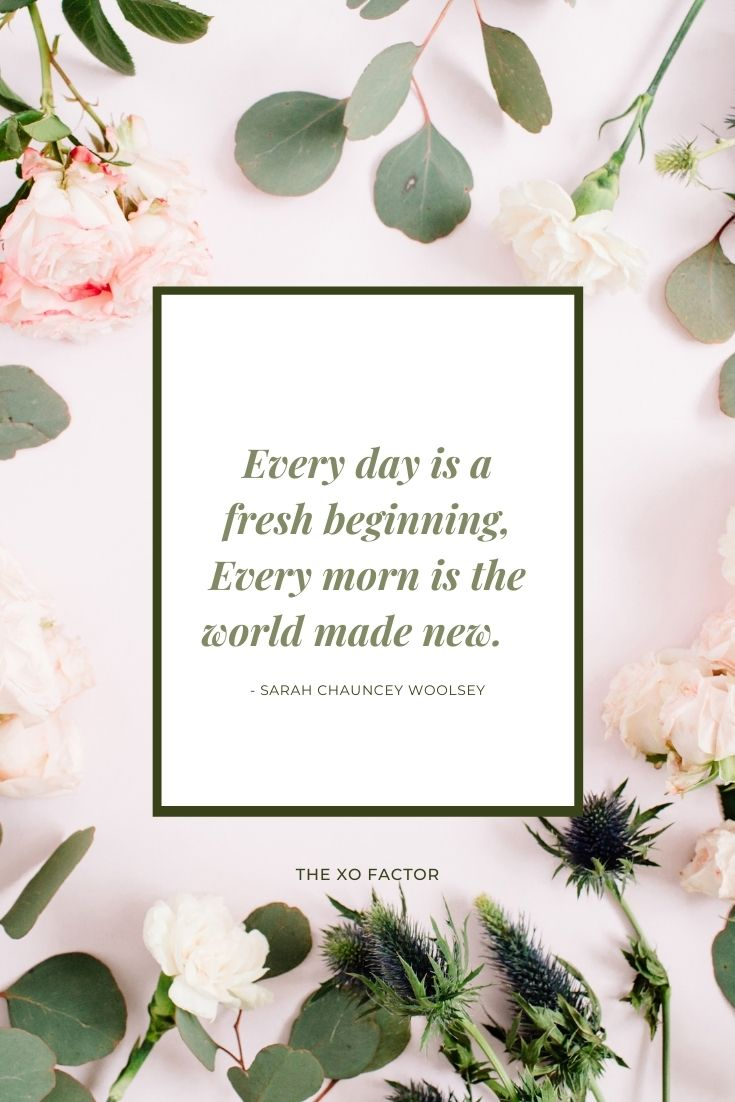 Every day is a fresh beginning, Every morn is the world made new.      - Sarah Chauncey Woolsey