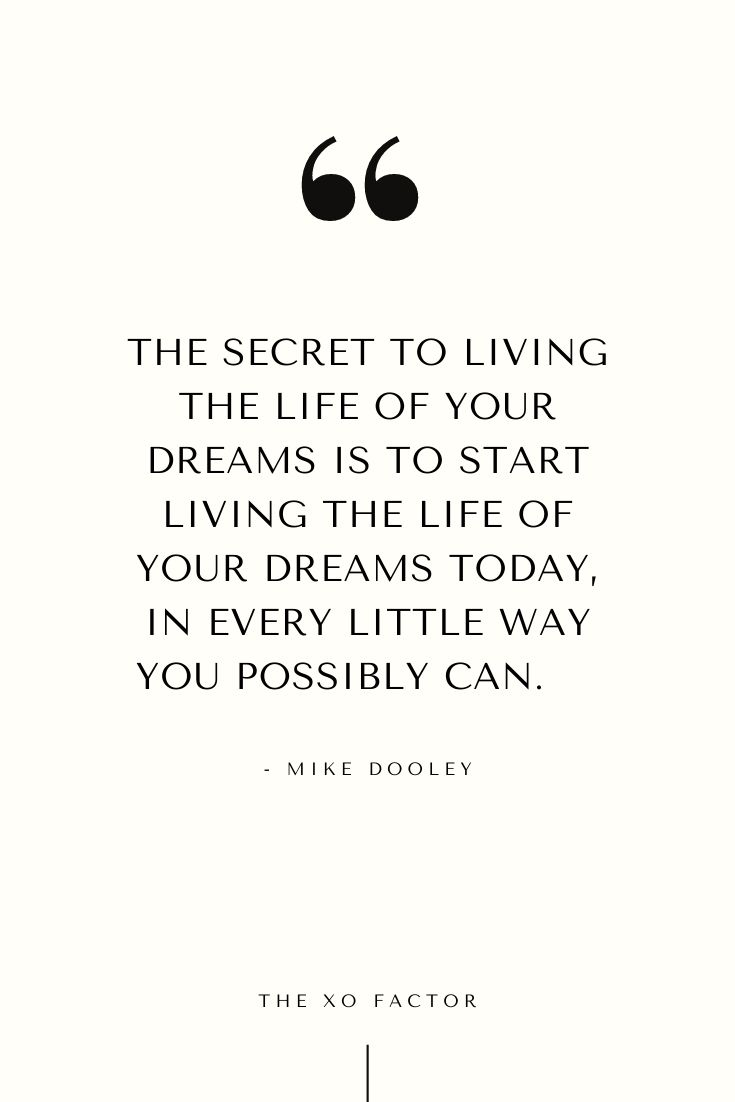 The secret to living the life of your dreams is to start living the life of your dreams today, in every little way you possibly can.      - Mike Dooley