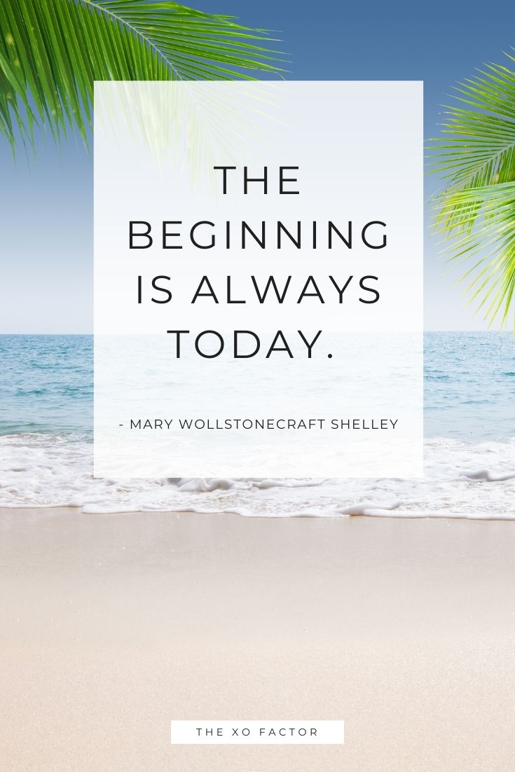 The beginning is always today.      - Mary Wollstonecraft Shelley