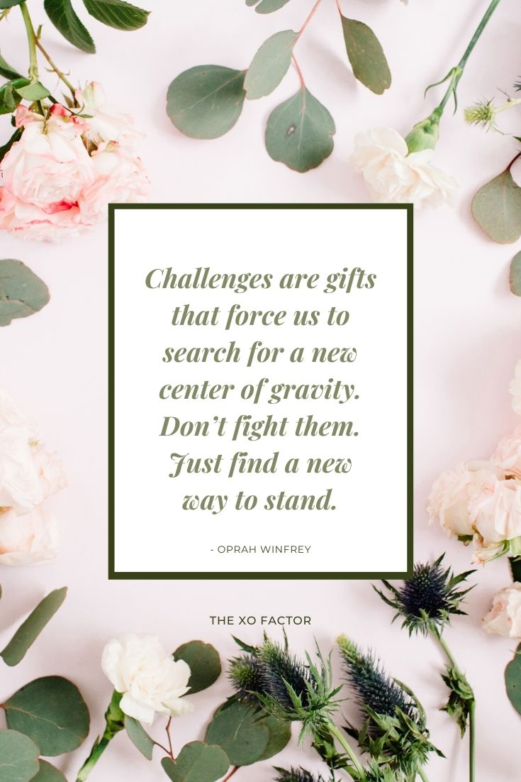 Challenges are gifts that force us to search for a new center of gravity. Don't fight them. Just find a new way to stand. - Oprah Winfrey
