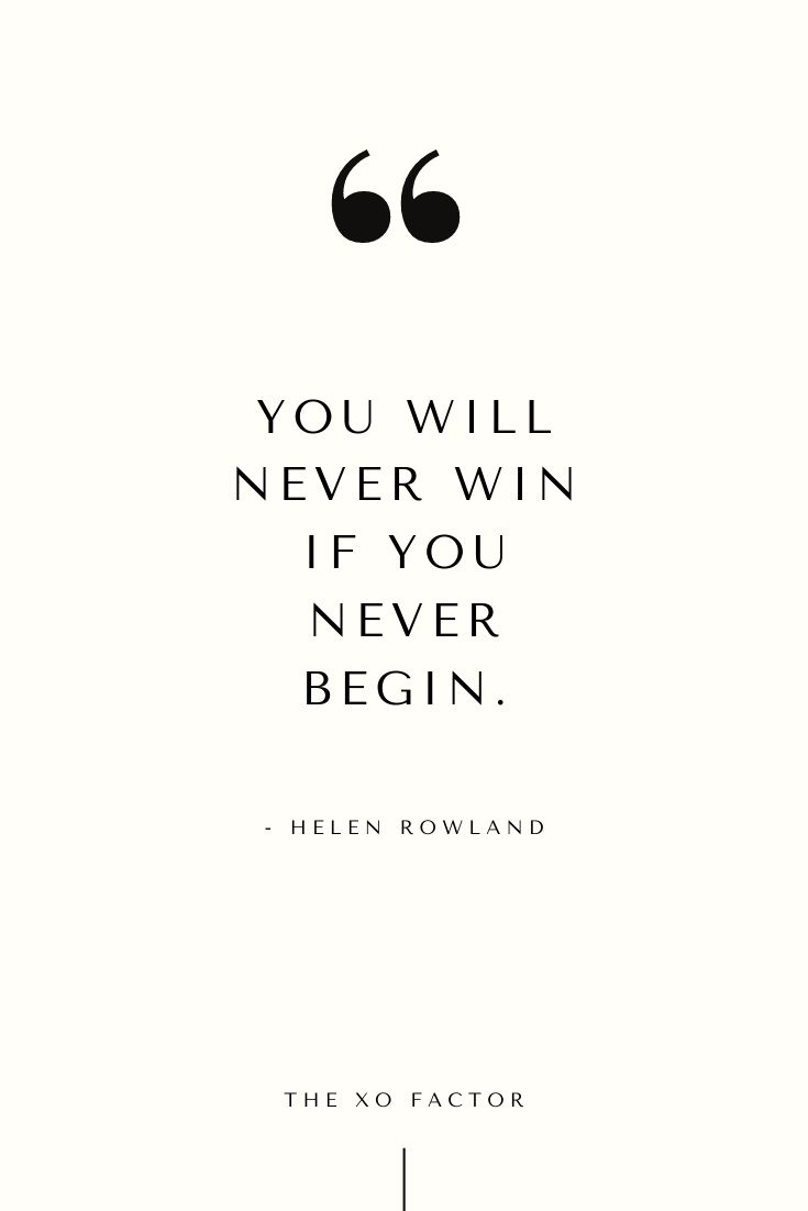 You will never win if you never begin.      - Helen Rowland