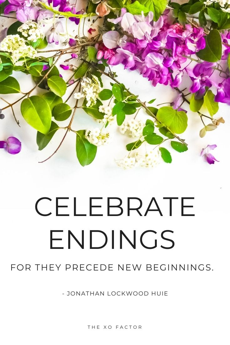 Celebrate endings, for they precede new beginnings.   - Jonathan Lockwood Huie
