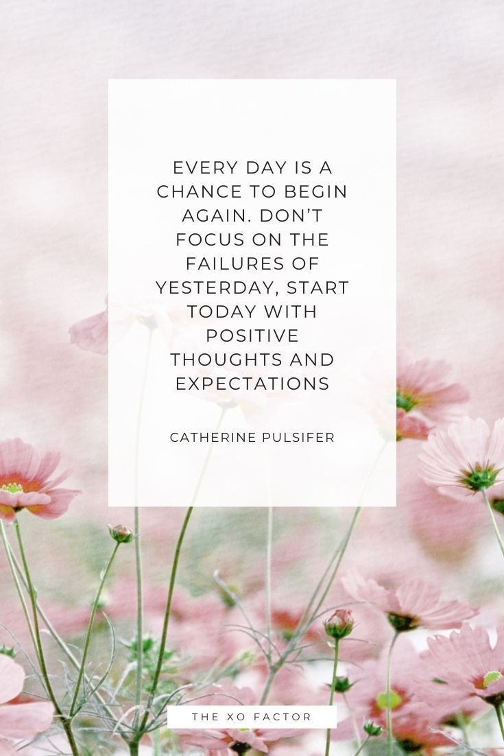 Every day is a chance to begin again. Don't focus on the failures of yesterday, start today with positive thoughts and expectations - Catherine Pulsifer