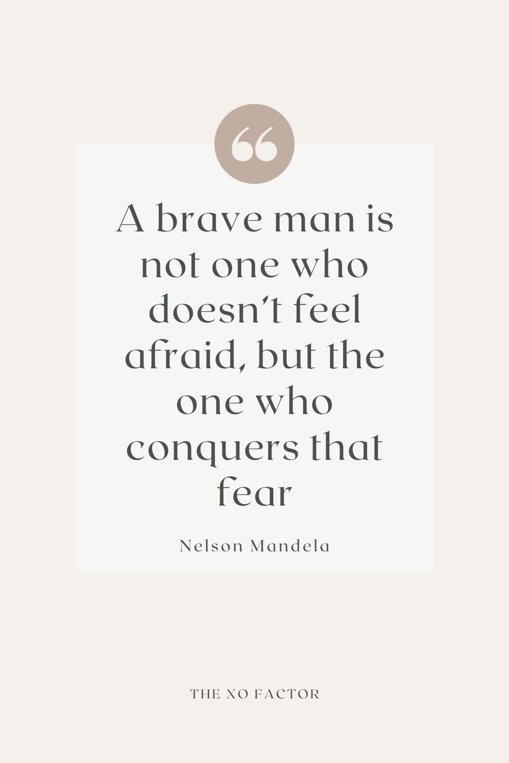 a brave man is not one who doesn't feel afraid, but the one who conquers that fear -Nelson Mandela