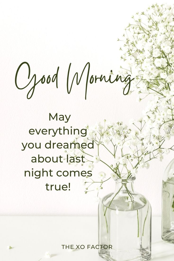 Good Morning, dear! May everything you dreamed about last night comes true!