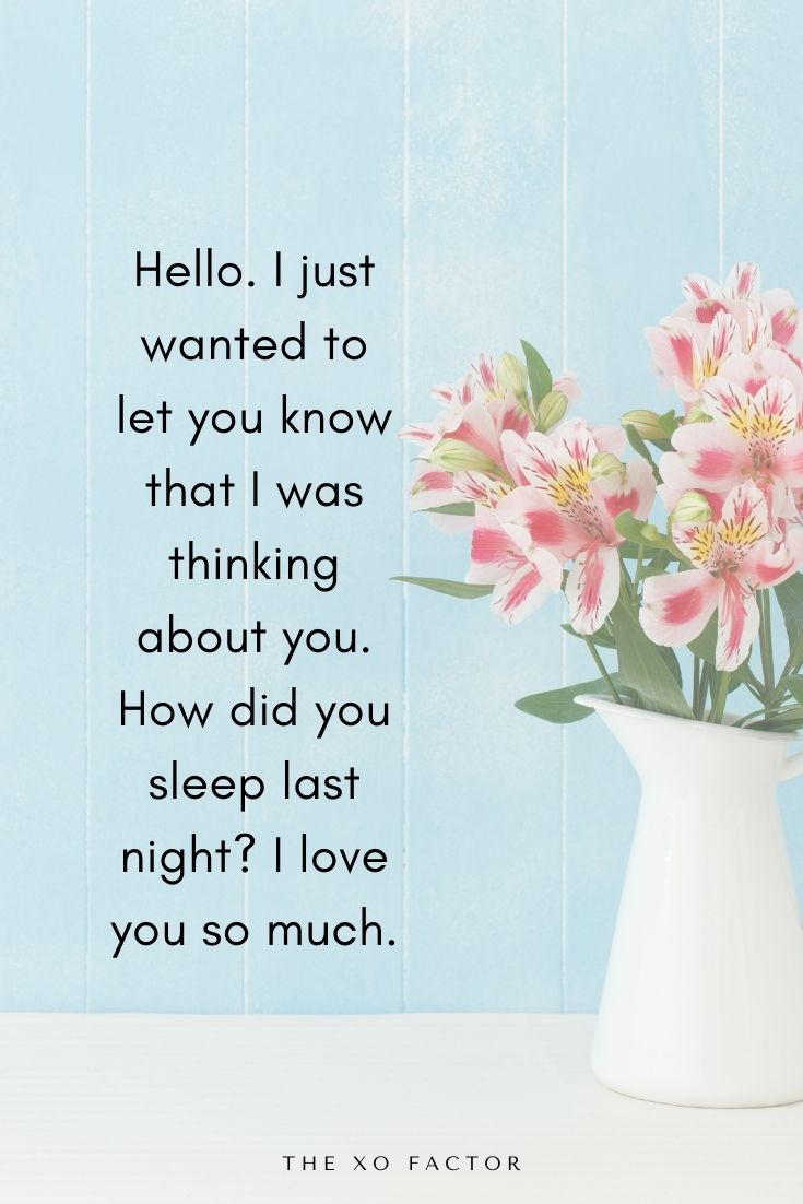 Hello. I just wanted to let you know that I was thinking about you. How did you sleep last night? I love you so much.