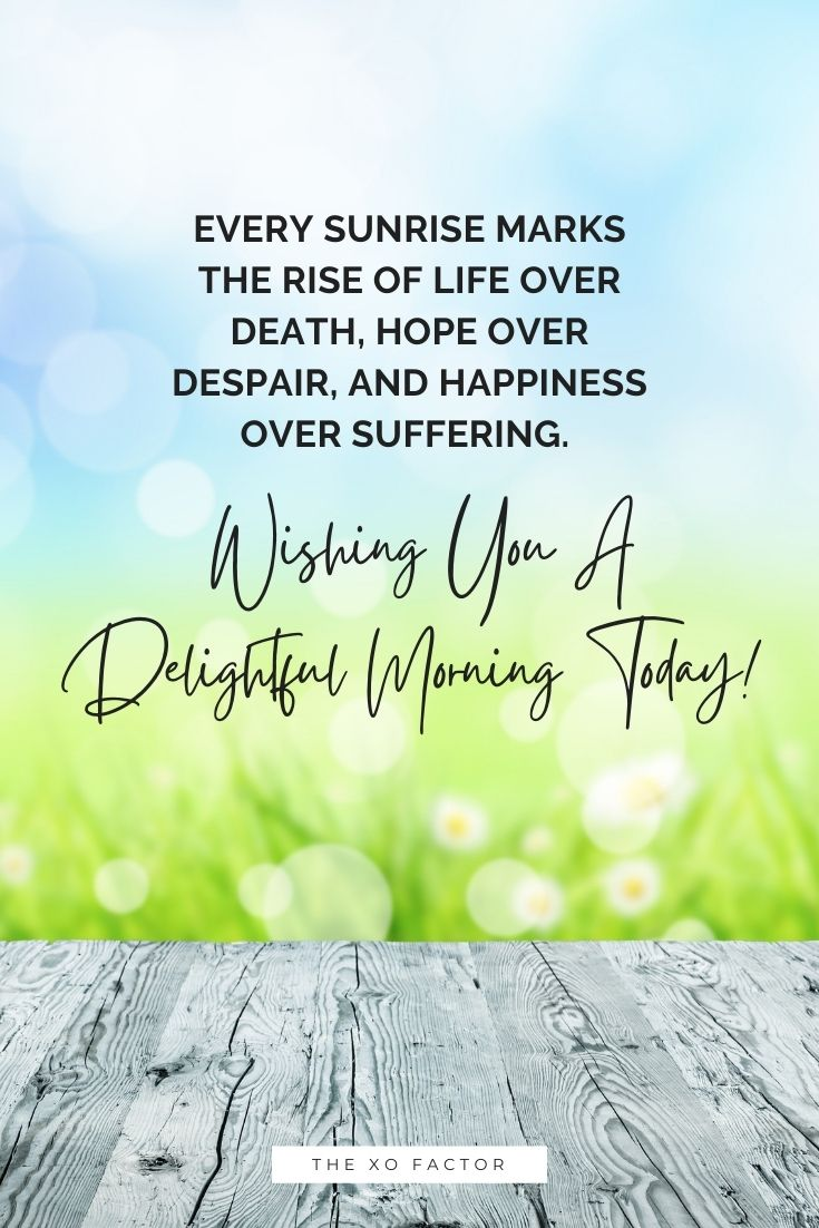 Every sunrise marks the rise of life over death, hope over despair, and happiness over suffering. Wishing you a delightful morning today!