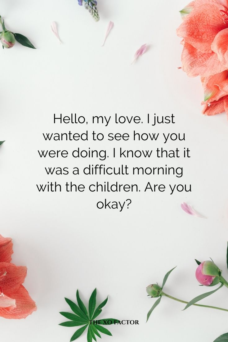 Hello, my love. I just wanted to see how you were doing. I know that it was a difficult morning with the children. Are you okay?