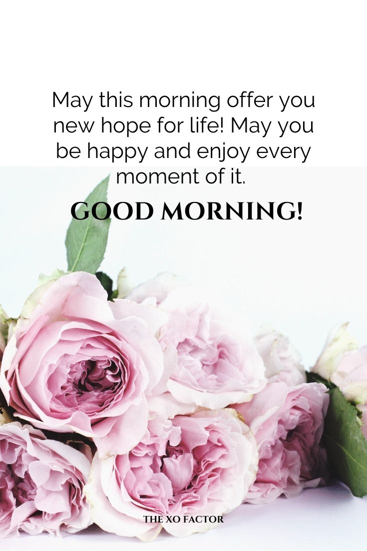 May this morning offer you new hope for life! May you be happy and enjoy every moment of it. Good morning!