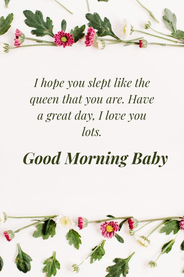 Good morning baby, I hope you slept like a queen that you are. Have a great day, I love you lots.