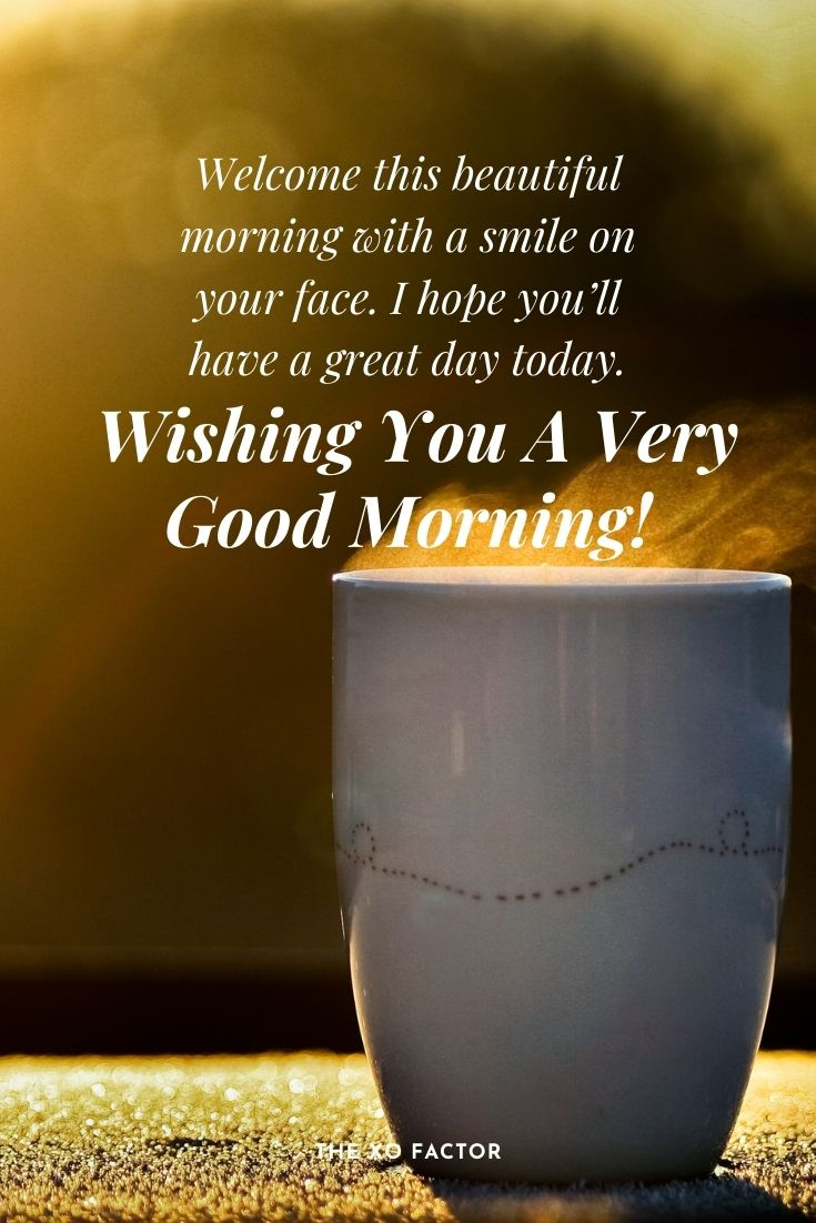 Welcome this beautiful morning with a smile on your face. I hope you'll have a great day today. Wishing you a very good morning!